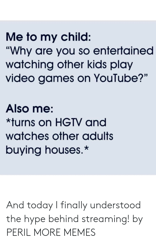 "Dank, Hype, and Memes: Me to my child:  ""Why are you so entertained  watching other kids play  video games on YouTube?'""  Also me:  *turns on HGTV and  watches other adults  buying houses.* And today I finally understood the hype behind streaming! by PERIL MORE MEMES"