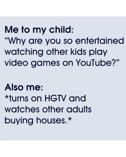 """Video Games, youtube.com, and Games: Me to my child:  """"Why are you so entertained  watching other kids play  video games on YouTube?""""  Also me:  *turns on HGTV and  watches other adults  buying houses.*"""