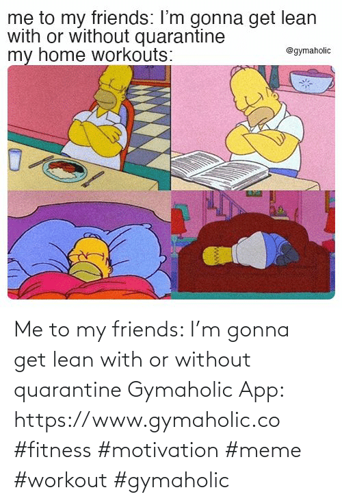 Without: Me to my friends: I'm gonna get lean with or without quarantine  Gymaholic App: https://www.gymaholic.co  #fitness #motivation #meme #workout #gymaholic