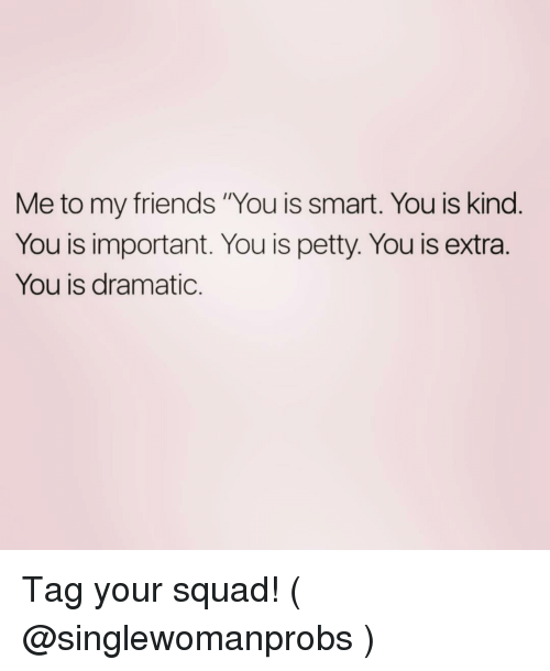 """Friends, Petty, and Squad: Me to my friends """"You is smart. You is kind  You is important. You is petty. You is extra.  You is dramatic. Tag your squad! ( @singlewomanprobs )"""