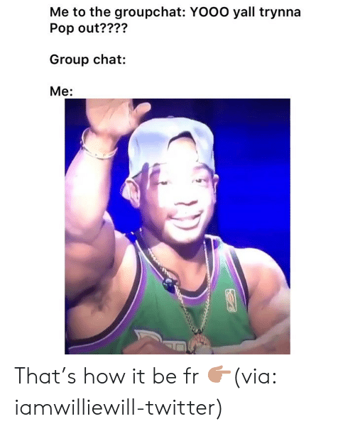 Funny, Group Chat, and Pop: Me to the groupchat: YOOO yall trynna  Pop out????  Group chat:  Me:  ?27 That's how it be fr 👉🏽(via: iamwilliewill-twitter)