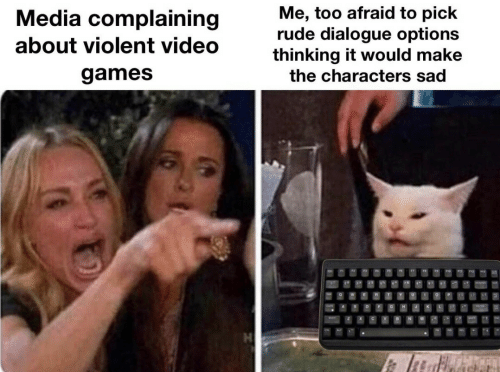 Rude, Video Games, and Games: Me, too afraid to pick  rude dialogue options  thinking it would make  Media complaining  about violent video  games  the characters sad  GH