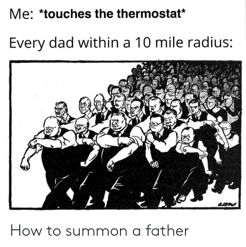 Dad, How To, and How: Me: *touches the thermostat*  Every dad within a 10 mile radius: How to summon a father