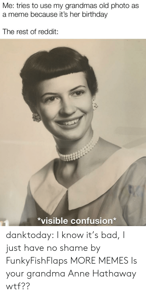 Bad, Birthday, and Dank: Me: tries to use my grandmas old photo as  a meme because it's her birthday  The rest of reddit:  *visible confusion* danktoday:  I know it's bad, I just have no shame by FunkyFishFlaps MORE MEMES  Is your grandma Anne Hathaway wtf??