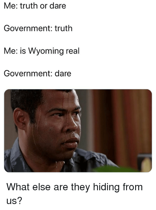 Truth or Dare: Me: truth or dare  Government: truth  Me: is Wyoming real  Government: dare What else are they hiding from us?