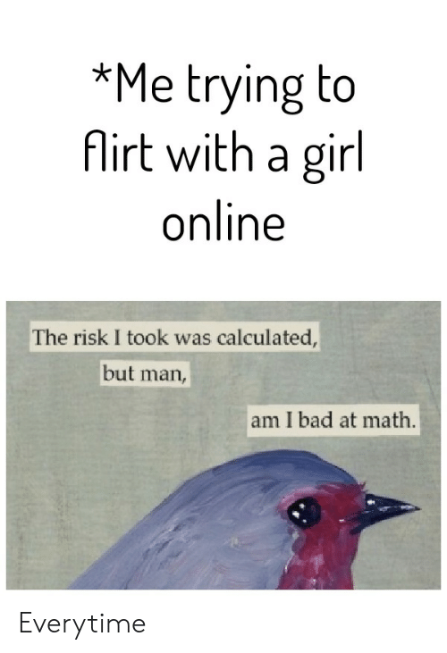 Risk I Took Was Calculated But Man Am I Bad At Math: *Me trying to  Airt with a girl  online  The risk I took was calculated,  but  man,  am I bad at math. Everytime