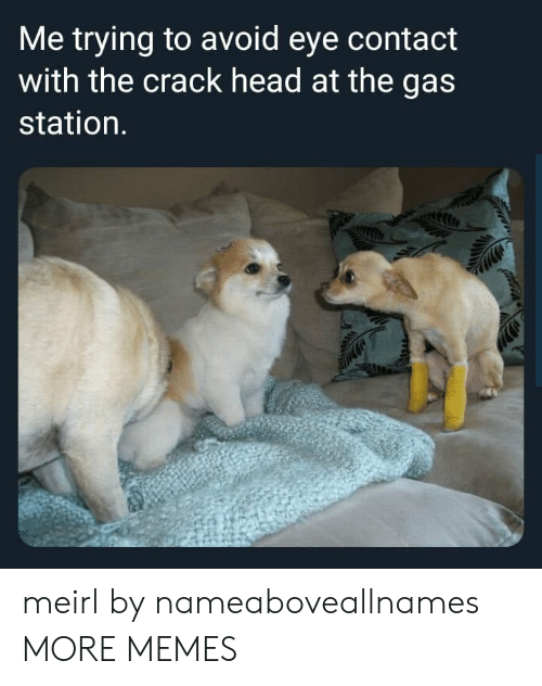 Gas Station: Me trying to avoid eye contact  with the crack head at the gas  station. meirl by nameaboveallnames MORE MEMES