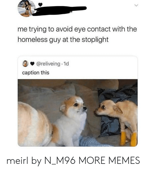 Dank, Homeless, and Memes: me trying to avoid eye contact with the  homeless guy at the stoplight  @reliveing 1d  caption this meirl by N_M96 MORE MEMES