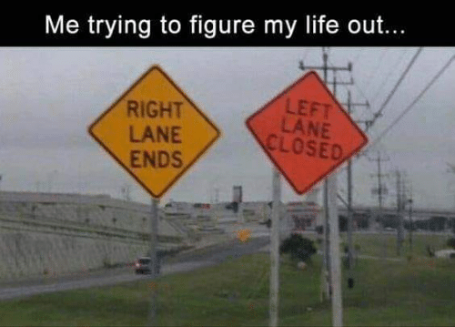 Life, Memes, and 🤖: Me trying to figure my life out...  RIGHT  LANE  ENDS  LEFT  LANE  CLOSED