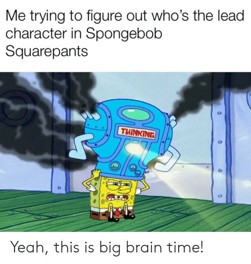 SpongeBob, Yeah, and Brain: Me trying to figure out who's the lead  character in Spongebob  Squarepants  THINKING Yeah, this is big brain time!