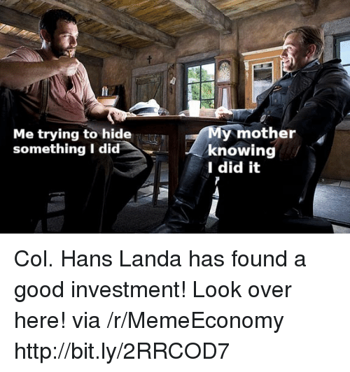 Good, Http, and Mother: Me trying to hide  something I did  y mother  knowing  I did it Col. Hans Landa has found a good investment! Look over here! via /r/MemeEconomy http://bit.ly/2RRCOD7
