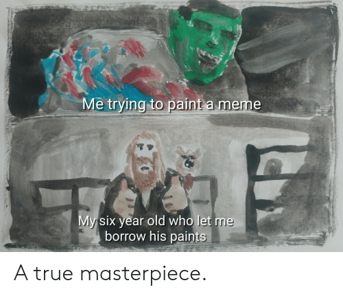 Meme, True, and Paint: Me trying to paint a meme  Mysix year old who let me  borrow his paints A true masterpiece.