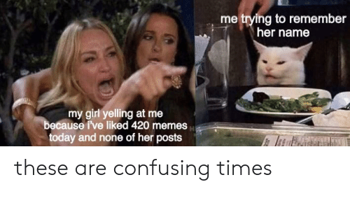 Memes, Girl, and Today: me trying to remember  her name  my girl yelling at me  because i've liked 420 memes  today and none of her posts these are confusing times