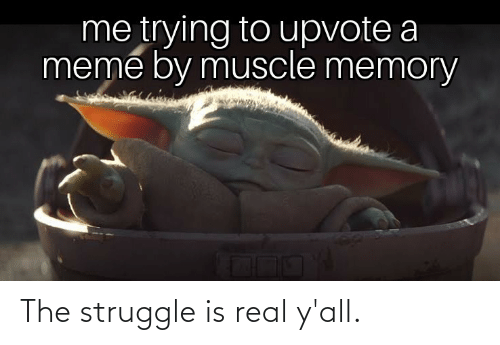 Upvote: me trying to upvote a  meme by muscle memory The struggle is real y'all.