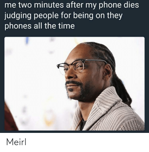 Phone: me two minutes after my phone dies  judging people for being on they  phones all the time Meirl