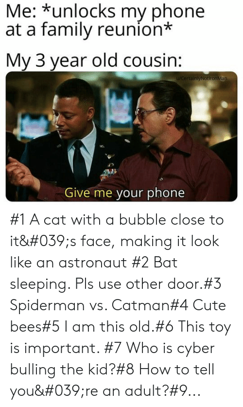 Bees: Me: *unlocks my phone  at a family reunion*  My 3 year old cousin:  WCertainlyNotironMan  Give me your phone #1 A cat with a bubble close to it's face, making it look like an astronaut #2 Bat sleeping. Pls use other door.#3 Spiderman vs. Catman#4 Cute bees#5 I am this old.#6 This toy is important. #7 Who is cyber bulling the kid?#8 How to tell you're an adult?#9...