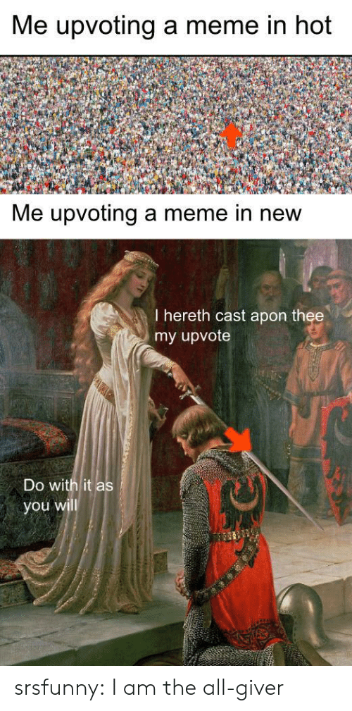 Upvoting: Me upvoting a meme in hot  Me upvoting a meme in new  I hereth cast apon thee  my upvote  Do with it as  you will srsfunny:  I am the all-giver