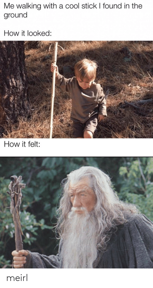 stick: Me walking with a cool stick I found in the  ground  How it looked:  How it felt: meirl