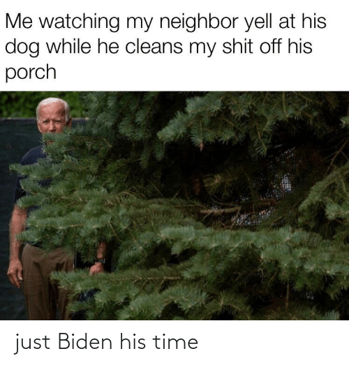 yell: Me watching my neighbor yell at his  dog while he cleans my shit off his  porch just Biden his time