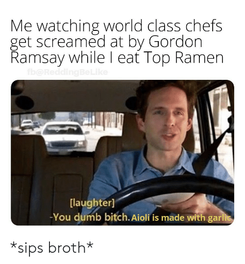 You Dumb Bitch: Me watching world class chefs  get screamed at by Gordon  Ramsay while l eat Top Ramen  [laughter]  -You dumb bitch. Aioli fis made with gari *sips broth*