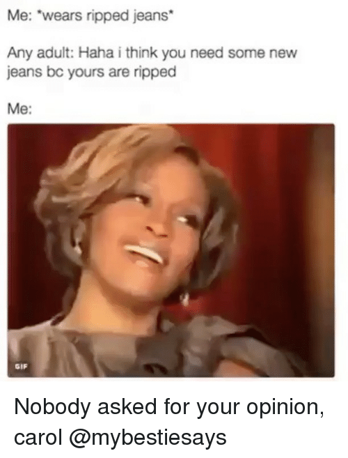 "Carole: Me: ""wears ripped jeans*  Any adult: Haha i think you need some new  jeans bc yours are ripped  Me:  GIF Nobody asked for your opinion, carol @mybestiesays"
