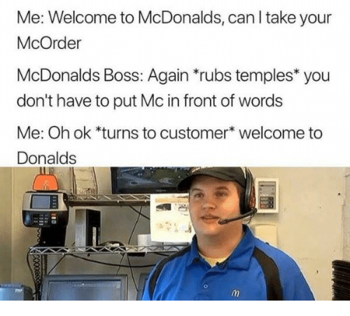 """McDonalds, Humans of Tumblr, and Boss: Me: Welcome to McDonalds, can l take your  McOrder  McDonalds Boss: Again """"rubs temples* you  don't have to put Mc in front of words  Me: Oh ok *turns to customer* welcome to  Donalds"""