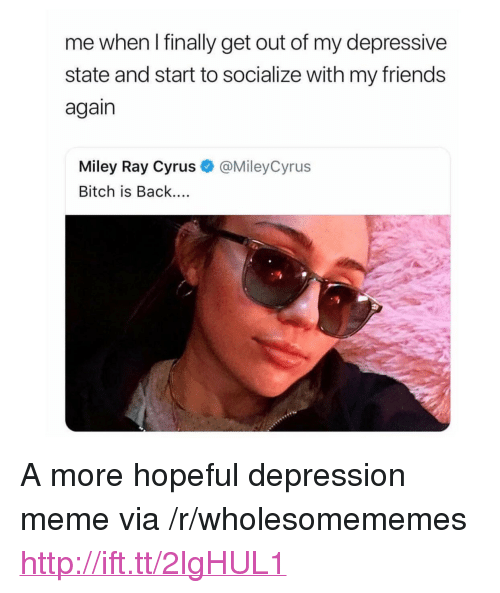 """Depression Meme: me when I finally get out of my depressive  state and start to socialize with my friend:s  again  Miley Ray Cyrus  Bitch is Back....  @MileyCyrus  :9 <p>A more hopeful depression meme via /r/wholesomememes <a href=""""http://ift.tt/2lgHUL1"""">http://ift.tt/2lgHUL1</a></p>"""