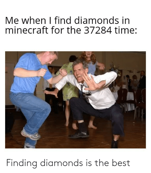 Finding: Me when I find diamonds in  minecraft for the 37284 time: Finding diamonds is the best