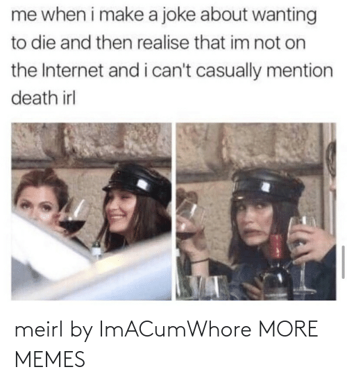 i cant: me when i make a joke about wanting  to die and then realise that im not on  the Internet and i can't casually mention  death irl meirl by ImACumWhore MORE MEMES