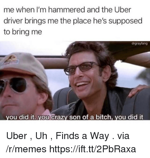 hammered: me when I'm hammered and the Uber  driver brings me the place he's supposed  to bring me  drgrayfang  ou did it. you Crazy son of a bitch, you did it Uber , Uh , Finds a Way . via /r/memes https://ift.tt/2PbRaxa