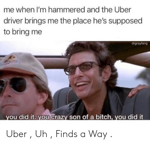 hammered: me when I'm hammered and the Uber  driver brings me the place he's supposed  to bring me  drgrayfang  ou did it. you Crazy son of a bitch, you did it Uber , Uh , Finds a Way .