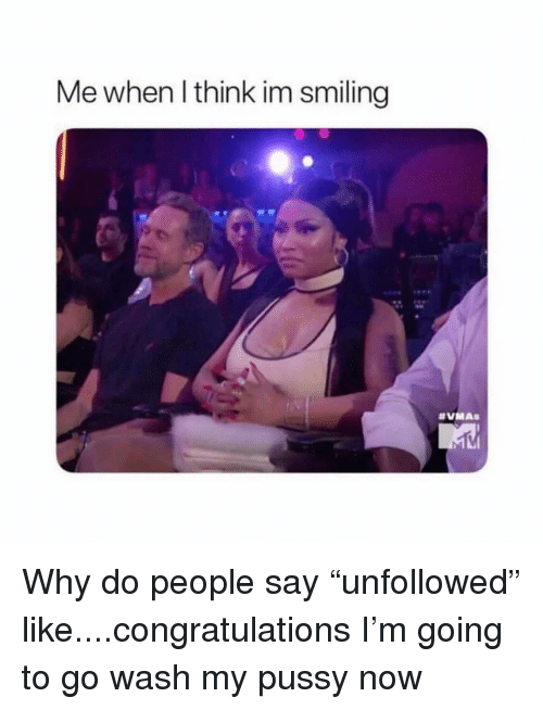 """Pussy, Congratulations, and Girl Memes: Me when l think im smiling Why do people say """"unfollowed"""" like....congratulations I'm going to go wash my pussy now"""