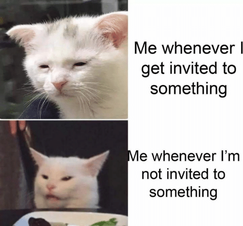 Get, Whenever, and Invited: Me whenever  get invited to  something  Me whenever I'm  not invited to  something