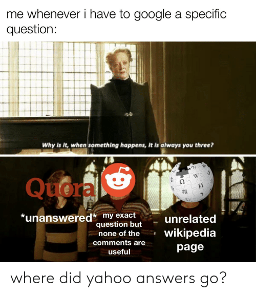 Google, Wikipedia, and Yahoo: me whenever i have to google a specific  question:  Why is it, when something happens, it is always you three?  Quora  W  И  維  *unanswered* my exact  question but  unrelated  wikipedia  none of the  comments are  page  useful where did yahoo answers go?