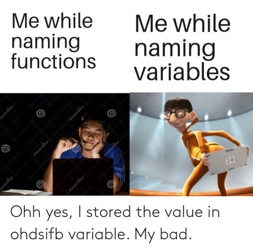 Bad, Yes, and My Bad: Me while  naming  functions  Me while  naming  variables  dreamstime  eamstime  eamstime  dreamstime  dreamstime  dreamstime Ohh yes, I stored the value in ohdsifb variable. My bad.