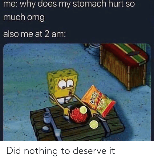Omg, Stomach, and Why: me: why does my stomach hurt so  much omg  also me at 2 am: Did nothing to deserve it