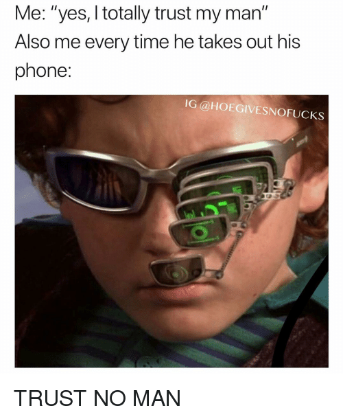 """Phone, Time, and Girl Memes: Me: """"yes, I totally trust my man""""  Also me every time he takes out his  phone:  IG @HOEGIVESNOFUCKS TRUST NO MAN"""