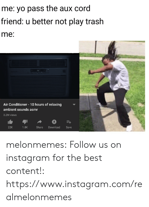 Better Not: me: yo pass the aux cord  friend: u better not play trash  me:  Air Conditioner 10 hours of relaxing  ambient sounds asmr  3.2M views  Download  22K  1.8K  Share  Save melonmemes:  Follow us on instagram for the best content!: https://www.instagram.com/realmelonmemes