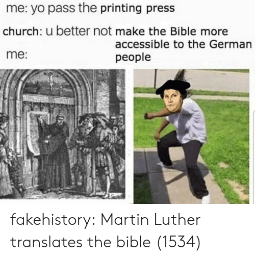 Better Not: me: yo pass the printing press  church: u better not make the Bible more  me:  accessible to the German  people fakehistory: Martin Luther translates the bible (1534)