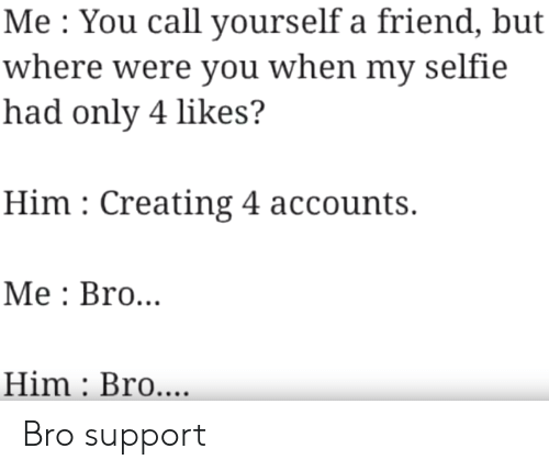 Selfie, Him, and Friend: Me You call yourself a friend, but  where were you when my selfie  had only 4 likes?  Him Creating 4 accounts.  Мe: Bro...  Him Bro.... Bro support
