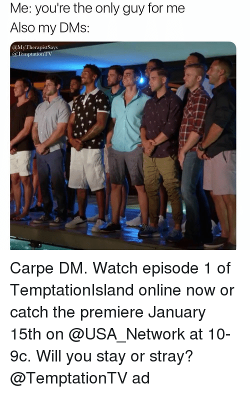 Watch, Girl Memes, and Temptation: Me: you're the only guy for me  Also my DMs  @MyTherapistSays  @Temptation T Carpe DM. Watch episode 1 of TemptationIsland online now or catch the premiere January 15th on @USA_Network at 10-9c. Will you stay or stray? @TemptationTV ad