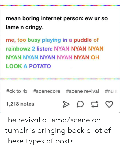 Emo, Internet, and Tumblr: mean boring internet person: ew ur so  lame n cringy  me, too busy playing in a puddle of  rainbowz 2 listen: NYAN NYAN NYAN  NYAN NYAN NYAN NYAN NYAN OH  LOOK A POTATO  #ok to rb #scenecore #scene revival #nu  1,218 notes the revival of emo/scene on tumblr is bringing back a lot of these types of posts