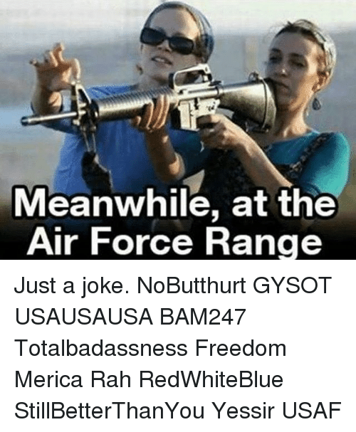 forceful: Meanwhile, at the  Air Force Range Just a joke. NoButthurt GYSOT USAUSAUSA BAM247 Totalbadassness Freedom Merica Rah RedWhiteBlue StillBetterThanYou Yessir USAF