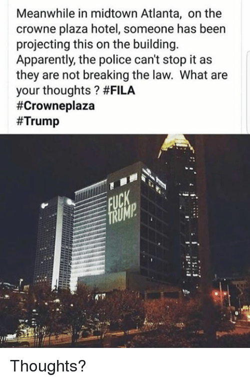 Fila: Meanwhile in midtown Atlanta, on the  crowne plaza hotel, someone has been  projecting this on the building.  Apparently, the police can't stop it as  they are not breaking the law. What are  your thoughts ? Thoughts?