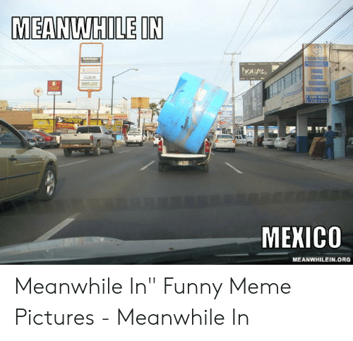 "Funny, Meme, and Mexico: MEANWHILE IN  reldusnn  Oure  24-83  214-71  MEXICO  MEANWHILEIN.ORG Meanwhile In"" Funny Meme Pictures - Meanwhile In"