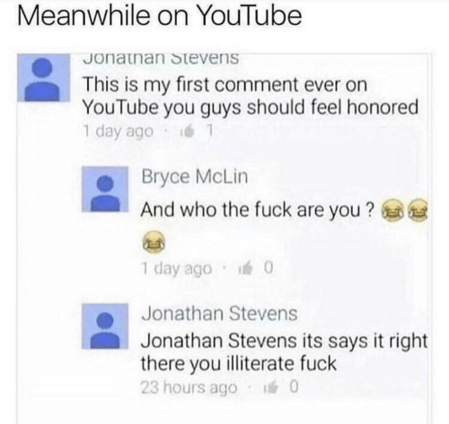youtube.com, Fuck, and Who: Meanwhile on YouTube  Jonatnan Stevens  This is my first comment ever on  YouTube you guys should feel honored  1 day ago  Bryce McLin  And who the fuck are you?  1 day ago  0  Jonathan Stevens  Jonathan Stevens its says it right  there you illiterate fuck  23 hours ago