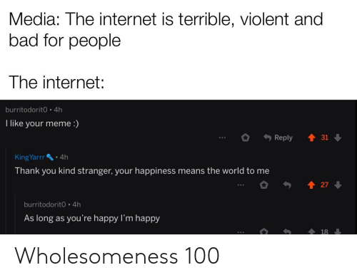 reply: Media: The internet is terrible, violent and  bad for people  The internet:  burritodorit0 4h  I like your meme :)  Reply  31  • 4h  KingYarrr  Thank you kind stranger, your happiness means the world to me  27  burritodorit0 4h  As long as you're happy l'm happy  18 Wholesomeness 100
