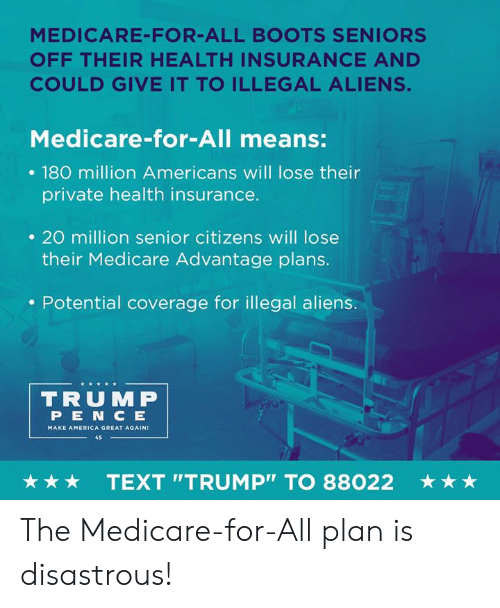 """Medicare: MEDICARE-FOR-ALL BOOTS SENIORS  OFF THEIR HEALTH INSURANCE AND  COULD GIVE IT TO ILLEGAL ALIENS.  Medicare-for-All means:  . 180 million Americans will lose their  private health insurance.  . 20 million senior citizens will lose  their Medicare Advantage plans.  . Potential coverage for illegal aliens.  TRUMP  PEN C E  MAKE AMERICA GREAT AGAIN  45  ★ ★ ★  TEXT """"TRUMP"""" TO 88022  ★ ★ ★ The Medicare-for-All plan is disastrous!"""