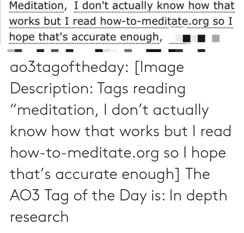 """depth: Meditation, I don't actually know how that  works but I read how-to-meditate.org so I  hope that's accurate enough, ao3tagoftheday:  [Image Description: Tags reading """"meditation, I don't actually know how that works but I read how-to-meditate.org so I hope that's accurate enough]  The AO3 Tag of the Day is: In depth research"""
