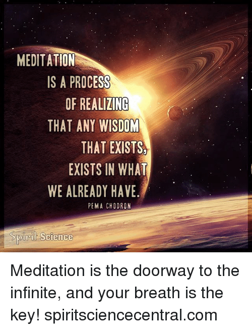 Procession: MEDITATION  IS A PROCESS  OF REALIZINC  THAT ANY WISDOM  THAT EXISTS  EXISTS IN WHAT  WE ALREADY HAVE  PEMA CHODRON  Sp  ret Science Meditation is the doorway to the infinite, and your breath is the key! spiritsciencecentral.com
